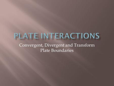 Convergent, Divergent and Transform Plate Boundaries.