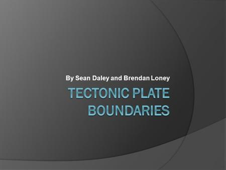 By Sean Daley and Brendan Loney Convergent Boundaries  When two tectonic plates collide, the boundary in which they meet is called a convergent boundary.