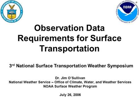 Observation Data Requirements for Surface Transportation Dr. Jim O'Sullivan National Weather Service – Office of Climate, Water, and Weather Services NOAA.