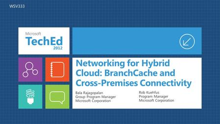 Networking for Hybrid Cloud: BranchCache and Cross-Premises Connectivity Bala Rajagopalan Group Program Manager Microsoft Corporation Rob Kuehfus Program.
