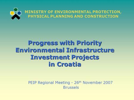 Progress with Priority Environmental Infrastructure Investment Projects in Croatia PEIP Regional Meeting - 26 th November 2007 Brussels MINISTRY OF ENVIRONMENTAL.