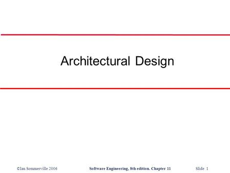 ©Ian Sommerville 2006Software Engineering, 8th edition. Chapter 11 Slide 1 Architectural Design.