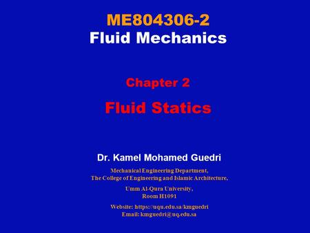 ME804306-2 Fluid Mechanics Chapter 2 Fluid Statics Dr. Kamel Mohamed Guedri Mechanical Engineering Department, The College of Engineering and Islamic Architecture,