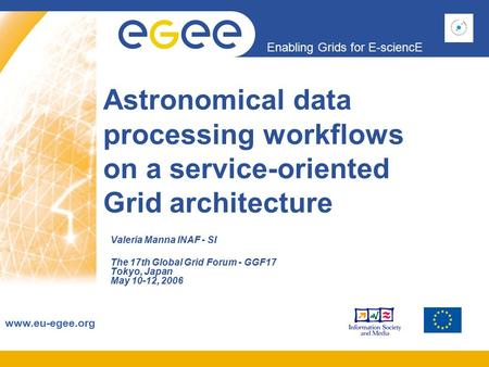 Enabling Grids for E-sciencE www.eu-egee.org Astronomical data processing workflows on a service-oriented Grid architecture Valeria Manna INAF - SI The.
