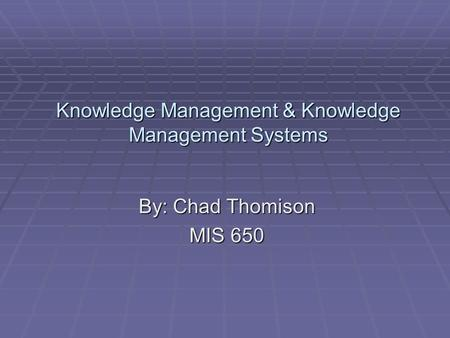 Knowledge Management & Knowledge Management Systems By: Chad Thomison MIS 650.