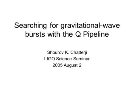 Searching for gravitational-wave bursts with the Q Pipeline Shourov K. Chatterji LIGO Science Seminar 2005 August 2.