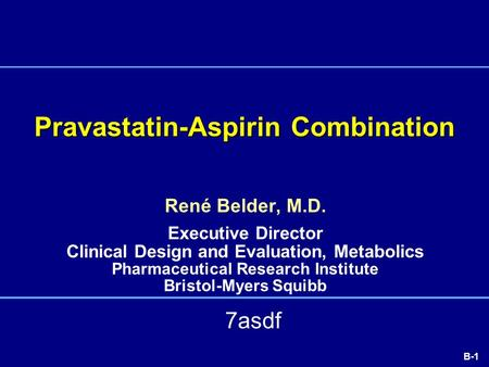 B-1 Pravastatin-Aspirin Combination René Belder, M.D. Executive Director Clinical Design and Evaluation, Metabolics Pharmaceutical Research Institute Bristol-Myers.
