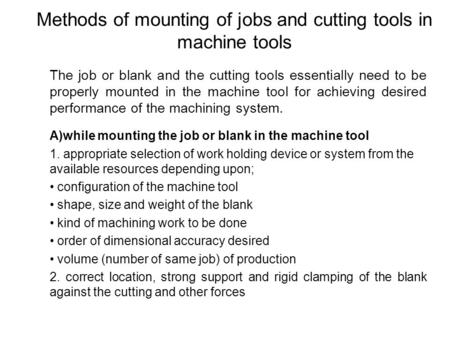 Methods of mounting of jobs and cutting tools in machine tools The job or blank and the cutting tools essentially need to be properly mounted in the machine.