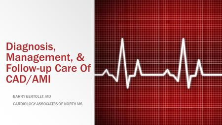 Diagnosis, Management, & Follow-up Care Of CAD/AMI BARRY BERTOLET, MD CARDIOLOGY ASSOCIATES OF NORTH MS.