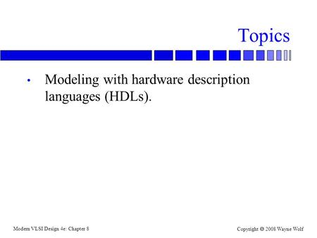 Modern VLSI Design 4e: Chapter 8 Copyright  2008 Wayne Wolf Topics Modeling with hardware description languages (HDLs).