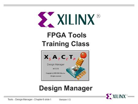 Tools - Design Manager - Chapter 6 slide 1 Version 1.5 FPGA Tools Training Class Design Manager.