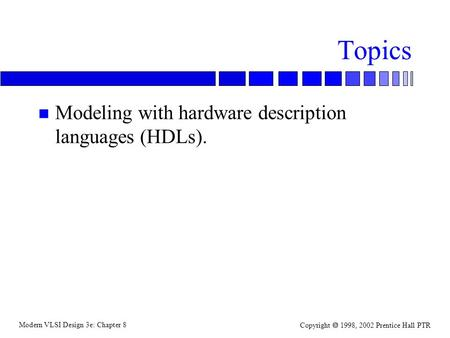 Modern VLSI Design 3e: Chapter 8 Copyright  1998, 2002 Prentice Hall PTR Topics n Modeling with hardware description languages (HDLs).
