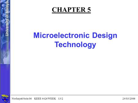 Norhayati Soin 06 KEEE 4426 WEEK 13/2 24/03/2006 CHAPTER 5 Microelectronic Design Technology.