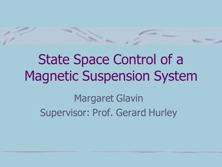 State Space Control of a Magnetic Suspension System Margaret Glavin Supervisor: Prof. Gerard Hurley.