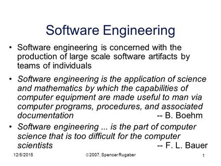 1 12/5/2015ã 2007, Spencer Rugaber Software Engineering Software engineering is concerned with the production of large scale software artifacts by teams.