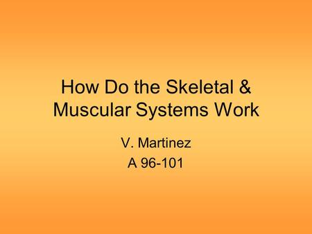 How Do the Skeletal & Muscular Systems Work V. Martinez A 96-101.