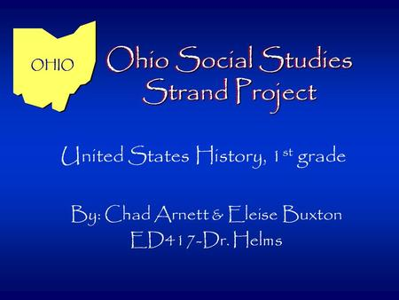 Ohio Social Studies Strand Project By: Chad Arnett & Eleise Buxton ED417-Dr. Helms United States History, 1 st grade OHIO.