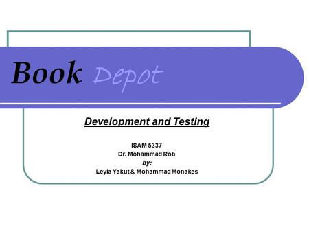 Book Depot Development and Testing ISAM 5337 Dr. Mohammad Rob by: Leyla Yakut & Mohammad Monakes.