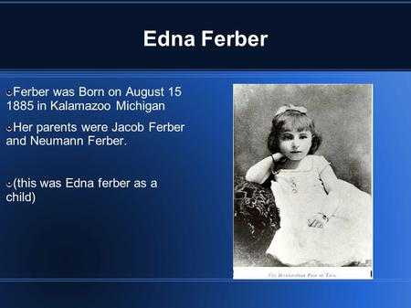 Edna Ferber Ferber was Born on August 15 1885 in Kalamazoo Michigan Her parents were Jacob Ferber and Neumann Ferber. (this was Edna ferber as a child)