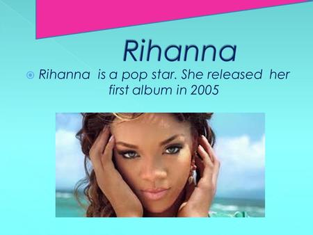  Rihanna is a pop star. She released her first album in 2005.