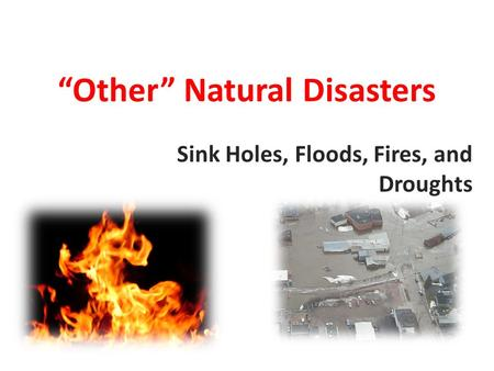 """Other"" Natural Disasters Sink Holes, Floods, Fires, and Droughts."