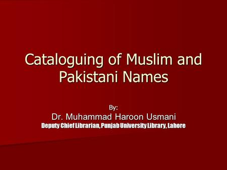 Cataloguing of Muslim and Pakistani Names By: Dr. Muhammad Haroon Usmani Deputy Chief Librarian, Punjab University Library, Lahore.