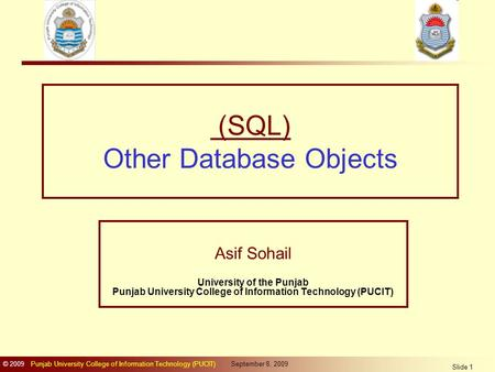 © 2009 Punjab University College of Information Technology (PUCIT) September 8, 2009 Slide 1 (SQL) Other Database Objects Asif Sohail University of the.