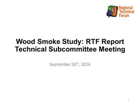 Wood Smoke Study: RTF Report Technical Subcommittee Meeting September 26 th, 2014 1.