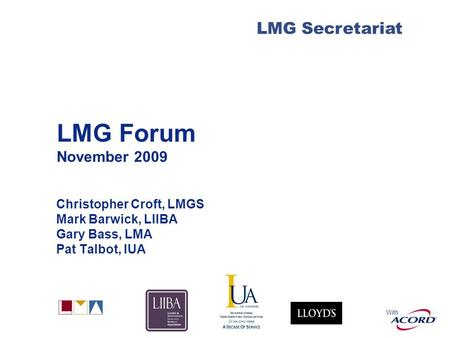 With LMG Secretariat LMG Forum November 2009 Christopher Croft, LMGS Mark Barwick, LIIBA Gary Bass, LMA Pat Talbot, IUA.