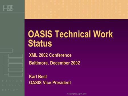 Copyright OASIS, 2002 OASIS Technical Work Status XML 2002 Conference Baltimore, December 2002 Karl Best OASIS Vice President.