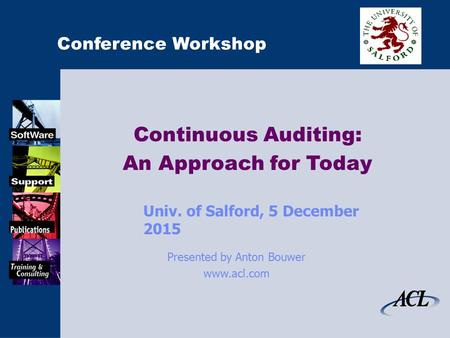 Conference Workshop Continuous Auditing: An Approach for Today Univ. of Salford, 5 December 20155 December 2015 Presented by Anton Bouwer www.acl.com.