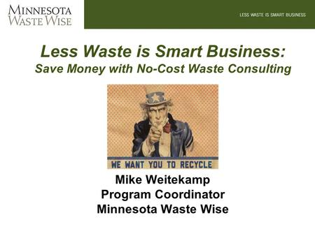 Less Waste is Smart Business: Save Money with No-Cost Waste Consulting Mike Weitekamp Program Coordinator Minnesota Waste Wise.