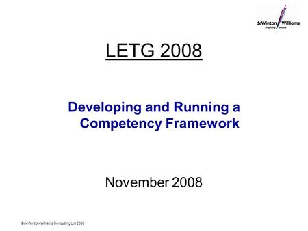 ©deWinton-Williams Consulting Ltd 2008 LETG 2008 Developing and Running a Competency Framework November 2008.