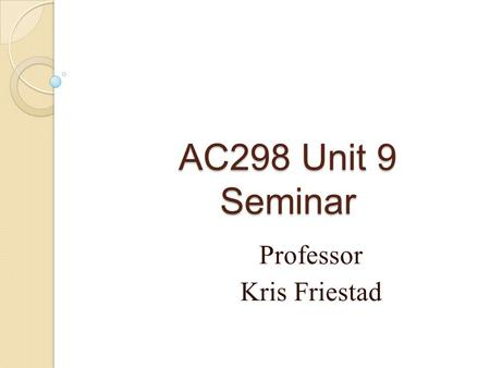 AC298 Unit 9 Seminar Professor Kris Friestad. About your final project… Due TUESDAY of Unit 9, 11:59PM ET NO LATE PROJECTS ACCEPTED! Proofread! ◦ Spell.