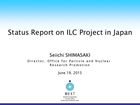 Status Report on ILC Project in Japan Seiichi SHIMASAKI Director, Office for Particle and Nuclear Research Promotion June 19, 2015.