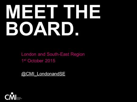 MEET THE BOARD. London and South-East Region 1 st October 2015