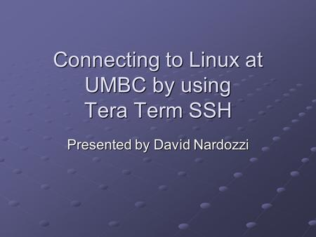 Connecting to Linux at UMBC by using Tera Term SSH Presented by David Nardozzi.