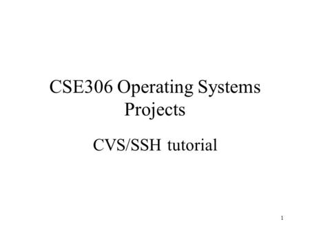 1 CSE306 Operating Systems Projects CVS/SSH tutorial.