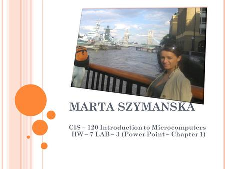 MARTA SZYMANSKA CIS – 120 Introduction to Microcomputers HW – 7 LAB – 3 (Power Point – Chapter 1)