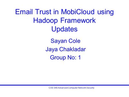 CSE 548 Advanced Computer Network Security Email Trust in MobiCloud using Hadoop Framework Updates Sayan Cole Jaya Chakladar Group No: 1.