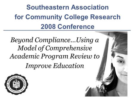 Southeastern Association for Community College Research 2008 Conference Beyond Compliance…Using a Model of Comprehensive Academic Program Review to Improve.