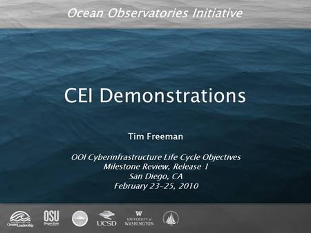 Ocean Observatories Initiative CEI Demonstrations Tim Freeman OOI Cyberinfrastructure Life Cycle Objectives Milestone Review, Release 1 San Diego, CA February.
