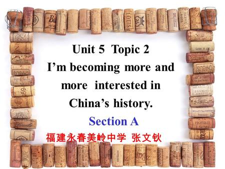 Unit 5 Topic 2 I'm becoming more and more interested in China's history. Section A 福建永春美岭中学 张文钬.