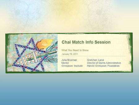 Chai Match Info Session What You Need to Know January 18, 2011 Julia Riseman Mentor Grinspoon Institute Gretchen Laise Director of Grants Administration.