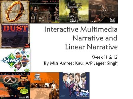 Interactive Multimedia Narrative and Linear Narrative Week 11 & 12 By Miss Amreet Kaur A/P Jageer Singh.