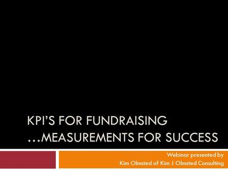 KPI'S FOR FUNDRAISING …MEASUREMENTS FOR SUCCESS Webinar presented by Kim Olmsted of Kim J Olmsted Consulting.