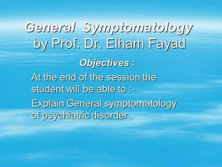 General Symptomatology by Prof. Dr. Elham Fayad Objectives : At the end of the session the student will be able to :- Explain General symptomatology of.