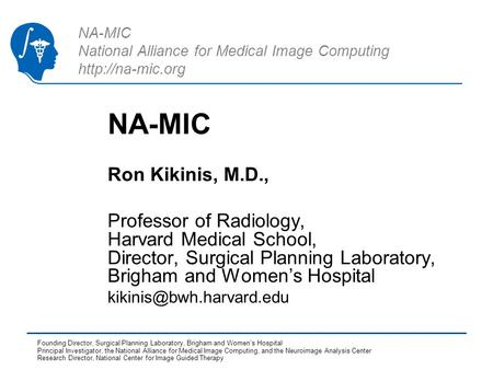 NA-MIC National Alliance for Medical Image Computing  NA-MIC Ron Kikinis, M.D., Professor of Radiology, Harvard Medical School, Director,