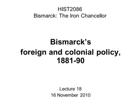 HIST2086 Bismarck: The Iron Chancellor Bismarck's foreign and colonial policy, 1881-90 Lecture 18 16 November 2010.
