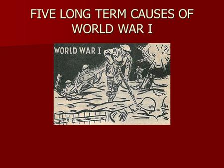 FIVE LONG TERM CAUSES OF WORLD WAR I. LESSON OBJECTIVES 1. List and describe the five long term causes of World War I. 1. List and describe the five long.